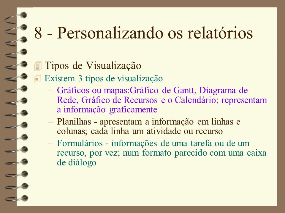 8 - Personalizando os relatórios 4 Tipos de Visualização 4 Existem 3 tipos de visualização –Gráficos ou mapas:Gráfico de Gantt, Diagrama de Rede, Gráf
