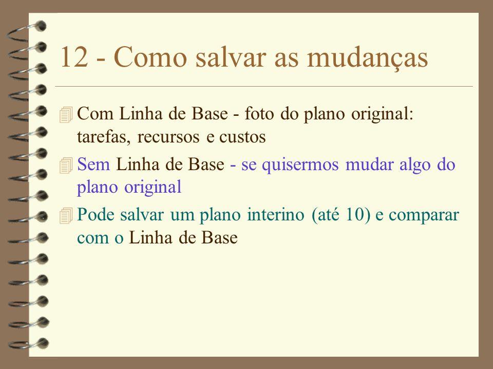 12 - Como salvar as mudanças 4 Com Linha de Base - foto do plano original: tarefas, recursos e custos 4 Sem Linha de Base - se quisermos mudar algo do