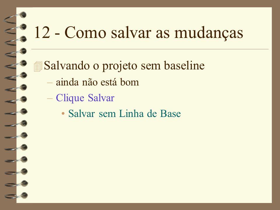 12 - Como salvar as mudanças 4 Salvando o projeto sem baseline –ainda não está bom –Clique Salvar Salvar sem Linha de Base
