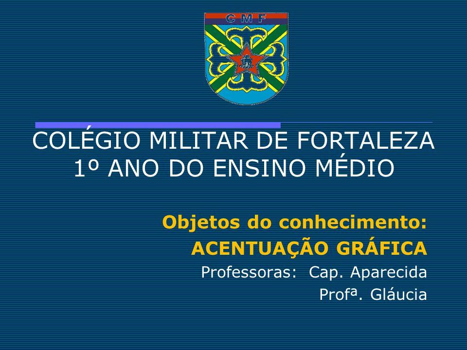 COLÉGIO MILITAR DE FORTALEZA 1º ANO DO ENSINO MÉDIO Objetos do conhecimento: ACENTUAÇÃO GRÁFICA Professoras: Cap. Aparecida Profª. Gláucia