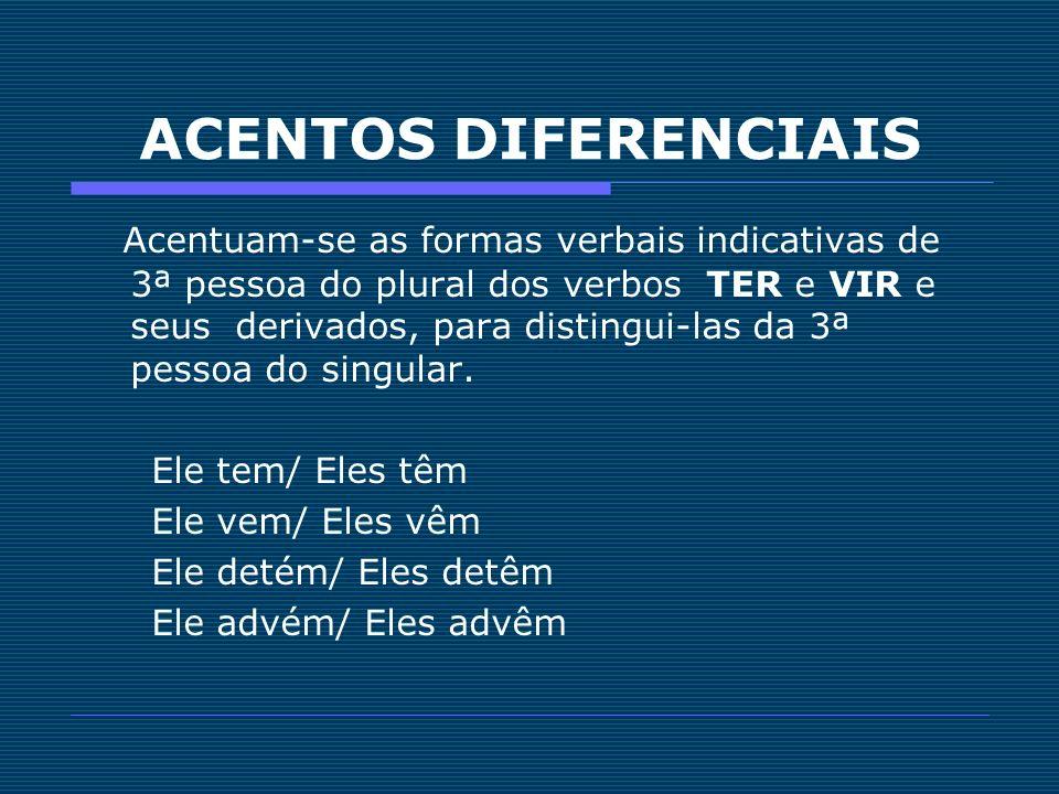 Acentuam-se as formas verbais indicativas de 3ª pessoa do plural dos verbos TER e VIR e seus derivados, para distingui-las da 3ª pessoa do singular. E