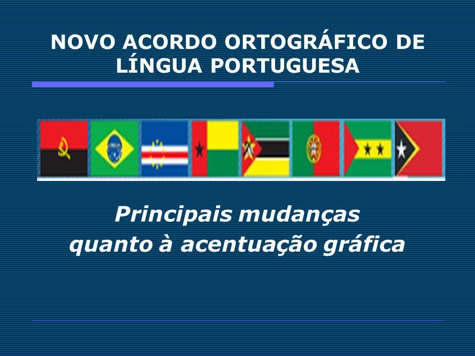 NOVO ACORDO ORTOGRÁFICO DE LÍNGUA PORTUGUESA Principais mudanças quanto à acentuação gráfica