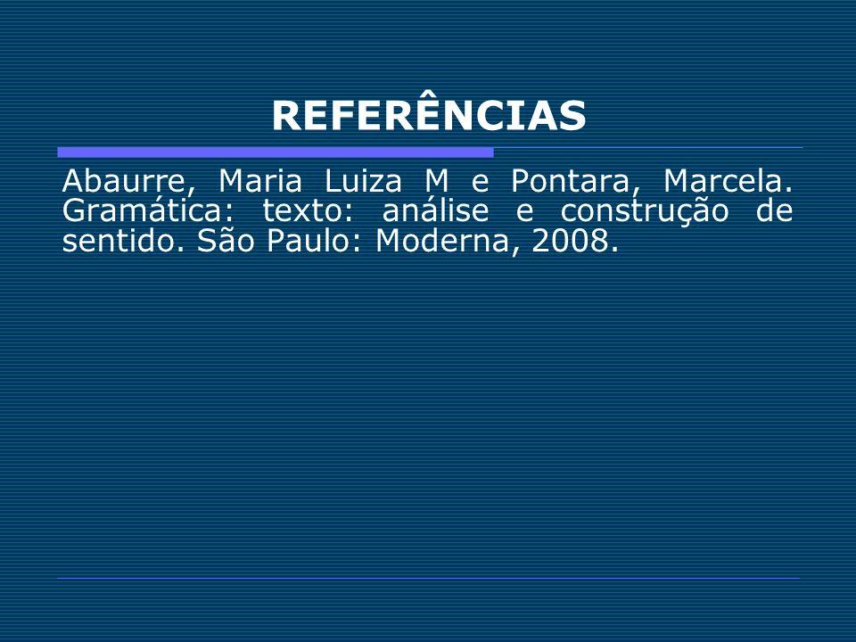 REFERÊNCIAS Abaurre, Maria Luiza M e Pontara, Marcela. Gramática: texto: análise e construção de sentido. São Paulo: Moderna, 2008.