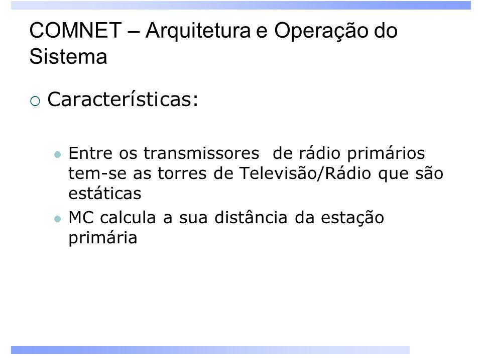 COMNET – Arquitetura e Operação do Sistema Características: Entre os transmissores de rádio primários tem-se as torres de Televisão/Rádio que são estáticas MC calcula a sua distância da estação primária
