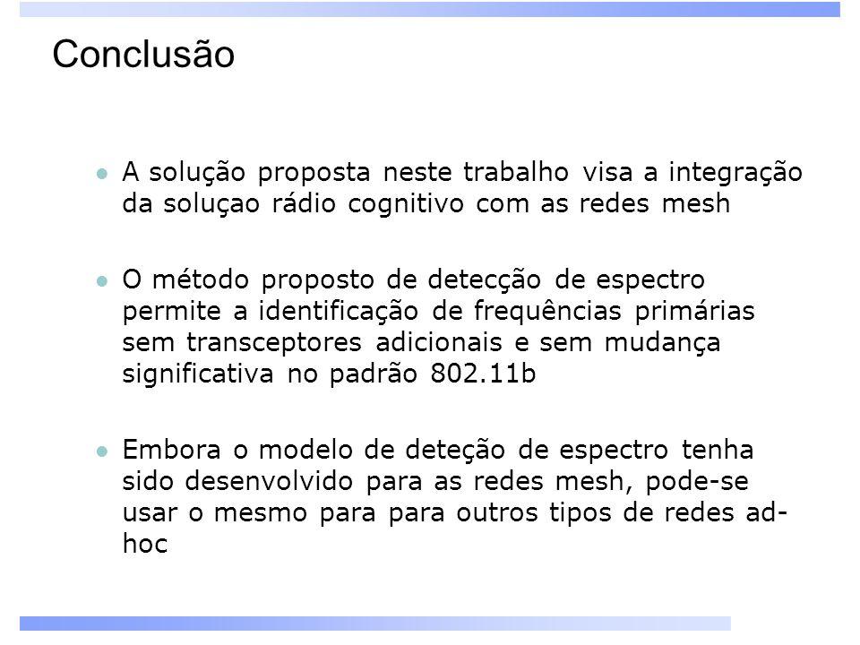 Conclusão A solução proposta neste trabalho visa a integração da soluçao rádio cognitivo com as redes mesh O método proposto de detecção de espectro permite a identificação de frequências primárias sem transceptores adicionais e sem mudança significativa no padrão 802.11b Embora o modelo de deteção de espectro tenha sido desenvolvido para as redes mesh, pode-se usar o mesmo para para outros tipos de redes ad- hoc