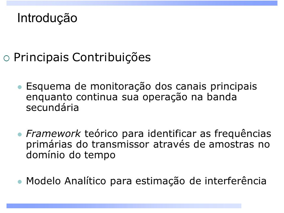 Introdução Principais Contribuições Esquema de monitoração dos canais principais enquanto continua sua operação na banda secundária Framework teórico para identificar as frequências primárias do transmissor através de amostras no domínio do tempo Modelo Analítico para estimação de interferência