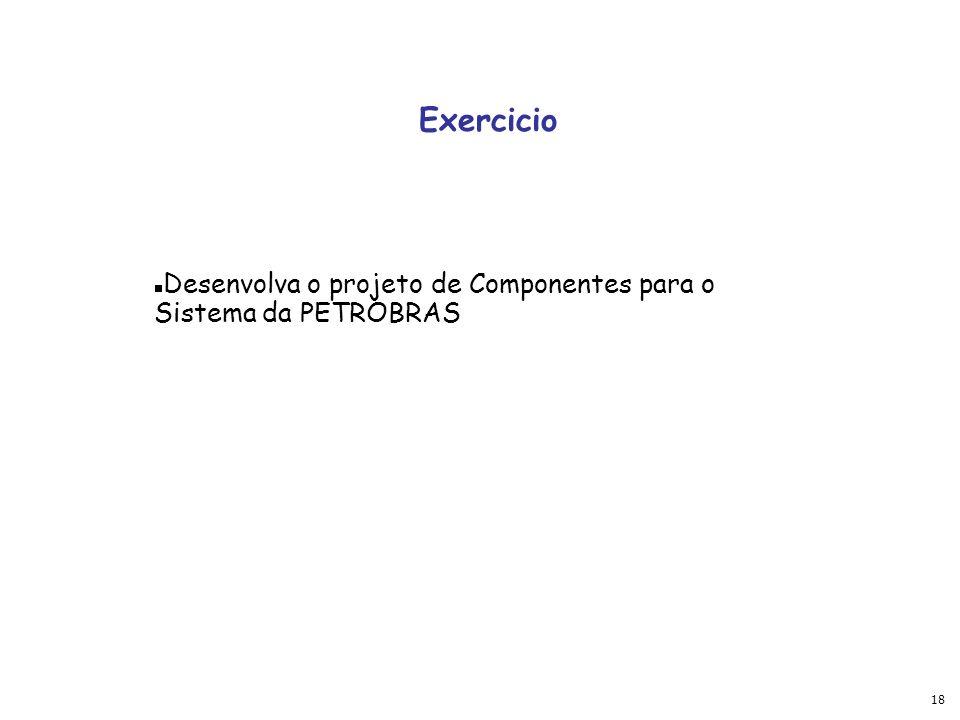 18 Exercicio Desenvolva o projeto de Componentes para o Sistema da PETROBRAS