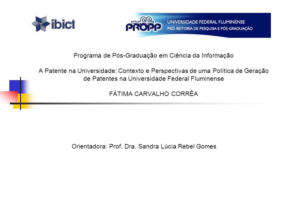 Programa de Pós-Graduação em Ciência da Informação A Patente na Universidade: Contexto e Perspectivas de uma Política de Geração de Patentes na Universidade Federal Fluminense FÁTIMA CARVALHO CORRÊA Orientadora: Prof.