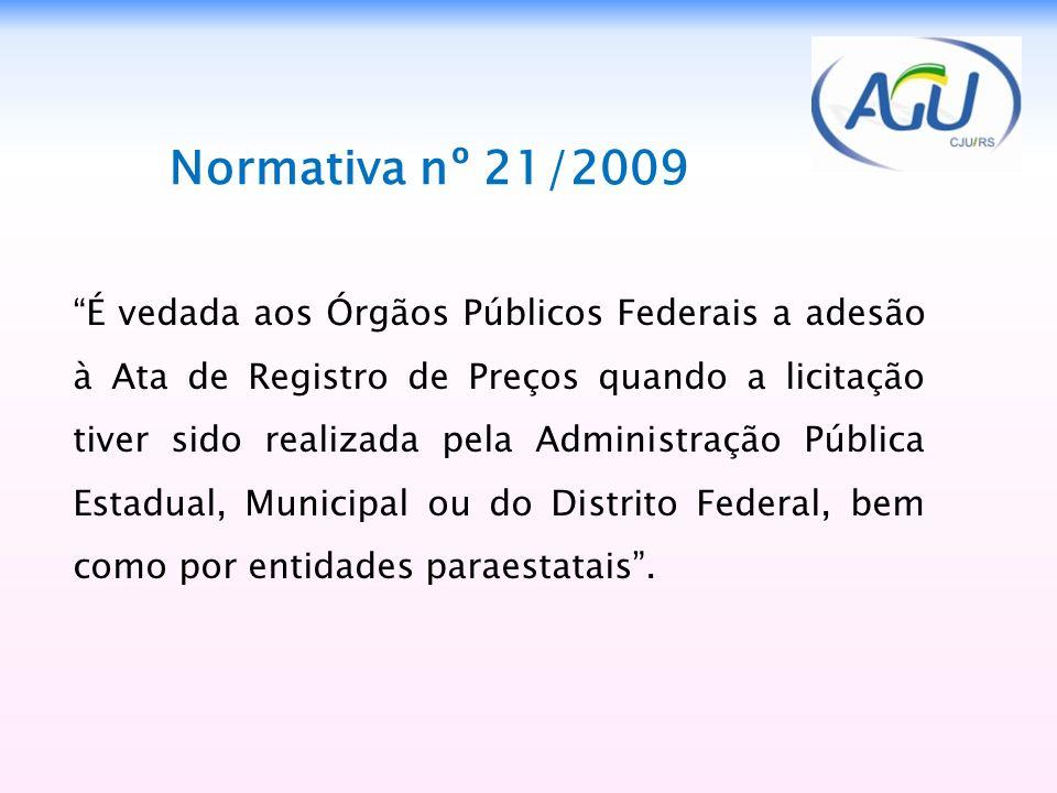 Normativa nº 21/2009 É vedada aos Órgãos Públicos Federais a adesão à Ata de Registro de Preços quando a licitação tiver sido realizada pela Administr