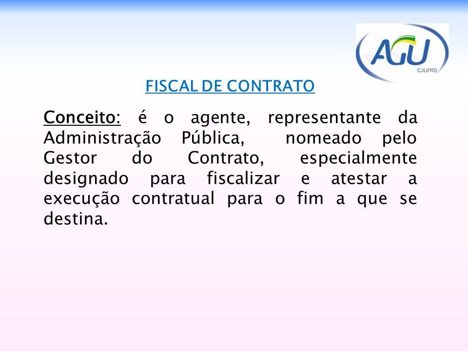 FISCAL DE CONTRATO Conceito: é o agente, representante da Administração Pública, nomeado pelo Gestor do Contrato, especialmente designado para fiscali