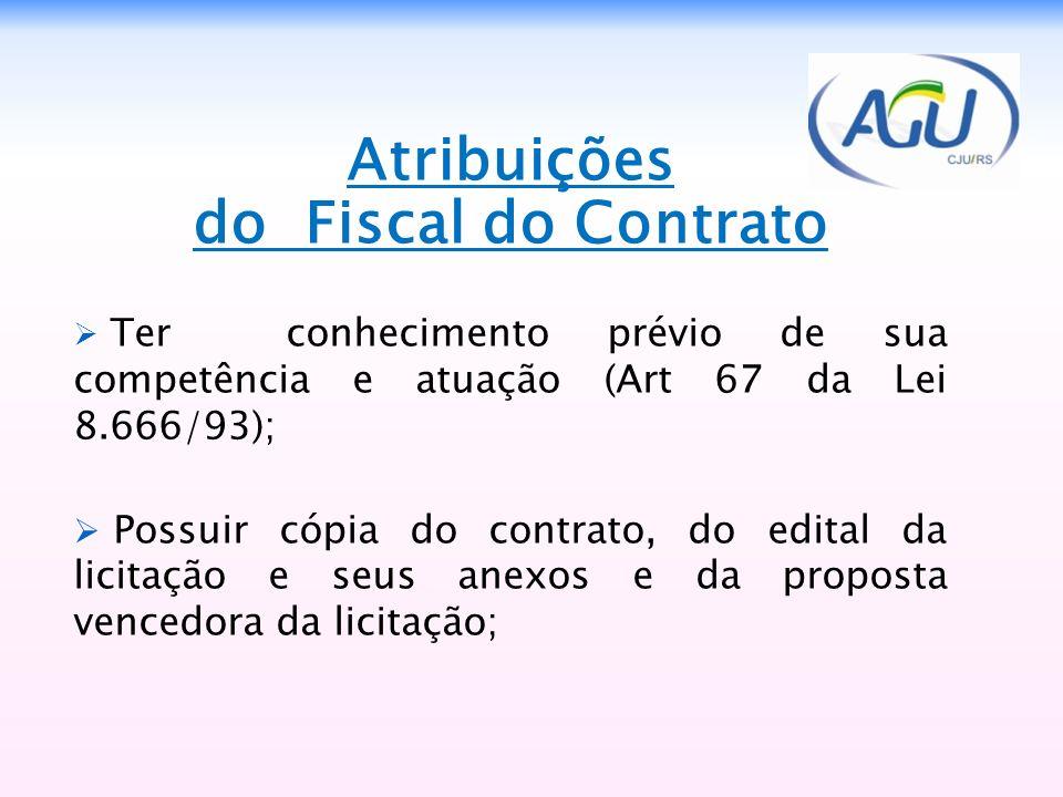 Atribuições do Fiscal do Contrato Ter conhecimento prévio de sua competência e atuação (Art 67 da Lei 8.666/93); Possuir cópia do contrato, do edital