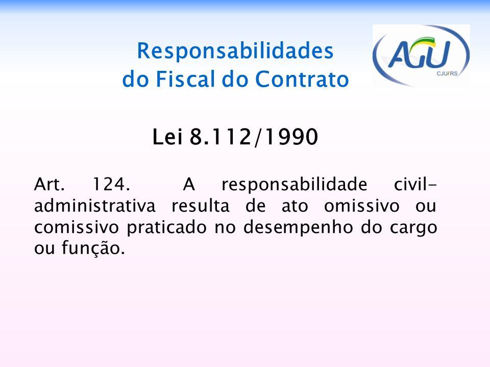 Responsabilidades do Fiscal do Contrato Lei 8.112/1990 Art. 124. A responsabilidade civil- administrativa resulta de ato omissivo ou comissivo pratica