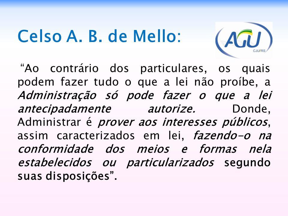 Celso A. B. de Mello: Ao contrário dos particulares, os quais podem fazer tudo o que a lei não proíbe, a Administração só pode fazer o que a lei antec