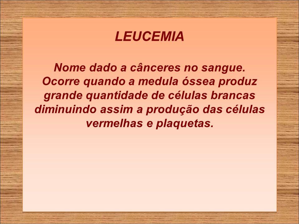 LEUCEMIA Nome dado a cânceres no sangue.