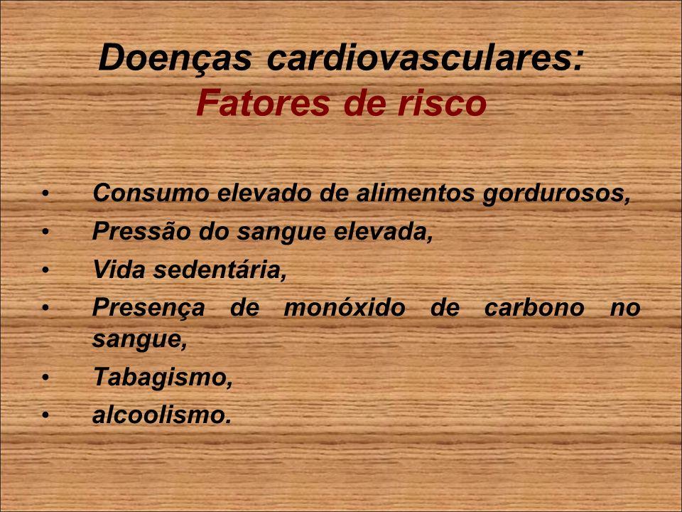 Doenças cardiovasculares: Fatores de risco Consumo elevado de alimentos gordurosos, Pressão do sangue elevada, Vida sedentária, Presença de monóxido de carbono no sangue, Tabagismo, alcoolismo.