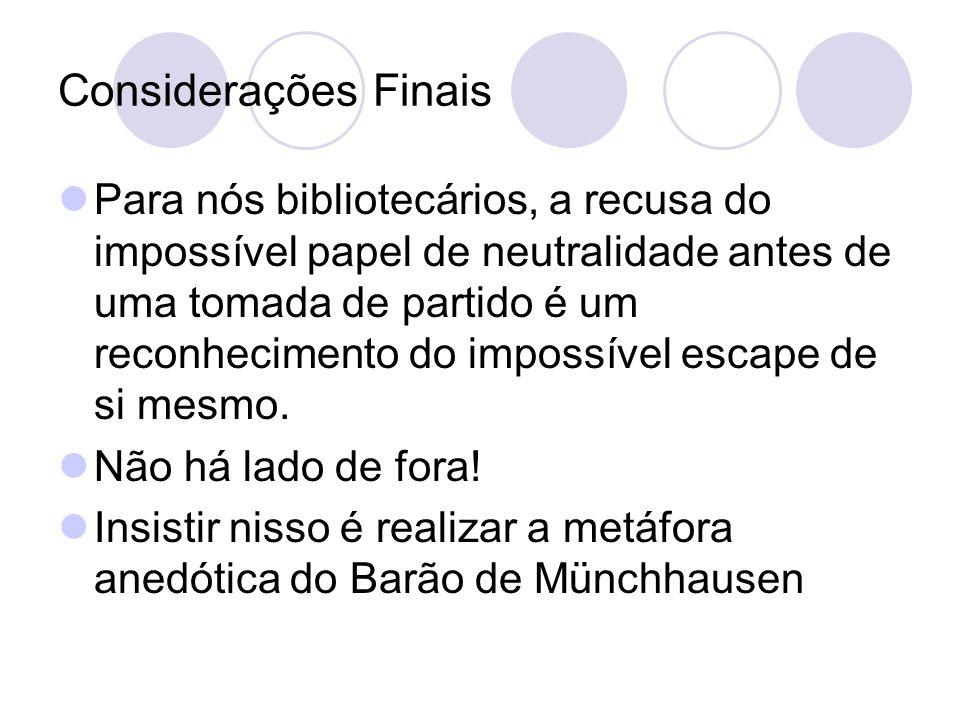 Considerações Finais Para nós bibliotecários, a recusa do impossível papel de neutralidade antes de uma tomada de partido é um reconhecimento do impos