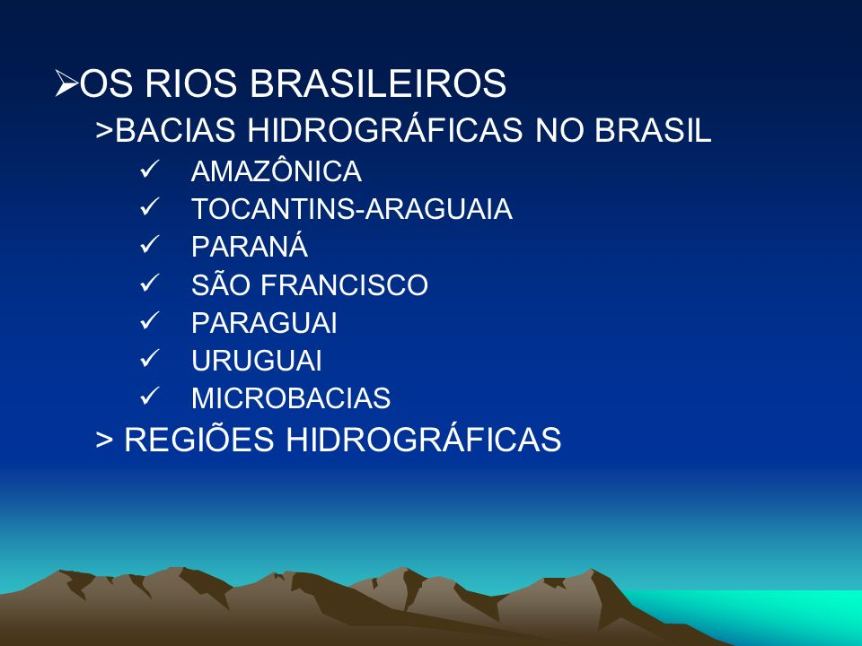 OS RIOS BRASILEIROS >BACIAS HIDROGRÁFICAS NO BRASIL AMAZÔNICA TOCANTINS-ARAGUAIA PARANÁ SÃO FRANCISCO PARAGUAI URUGUAI MICROBACIAS > REGIÕES HIDROGRÁF