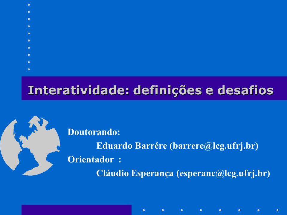 Interatividade - Eduardo Barrére (barrere@lcg.ufrj.br - www.lcg.ufrj.br ) Sumário Tese de doutorado –Idéia principal e etapas a serem cumpridas Interatividade –definições de vários pesquisadores –características da interatividade –medição do grau de interatividade –peculiaridades Desafios a serem vencidos –interatividade em computação gráfica –interatividade na Tese Conclusão