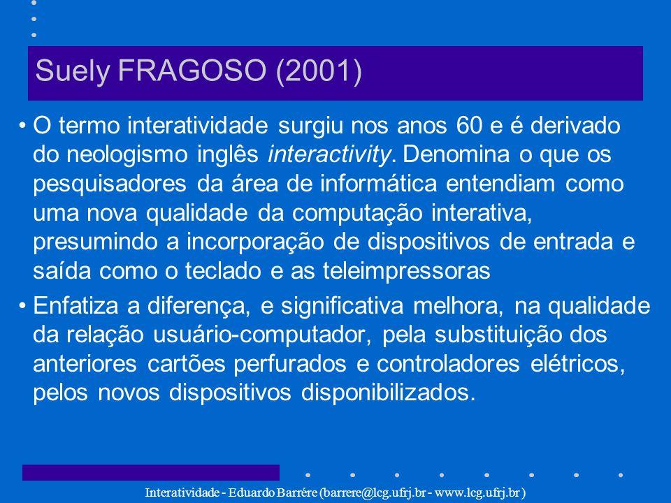 Interatividade - Eduardo Barrére (barrere@lcg.ufrj.br - www.lcg.ufrj.br ) Suely FRAGOSO (2001) O termo interatividade surgiu nos anos 60 e é derivado