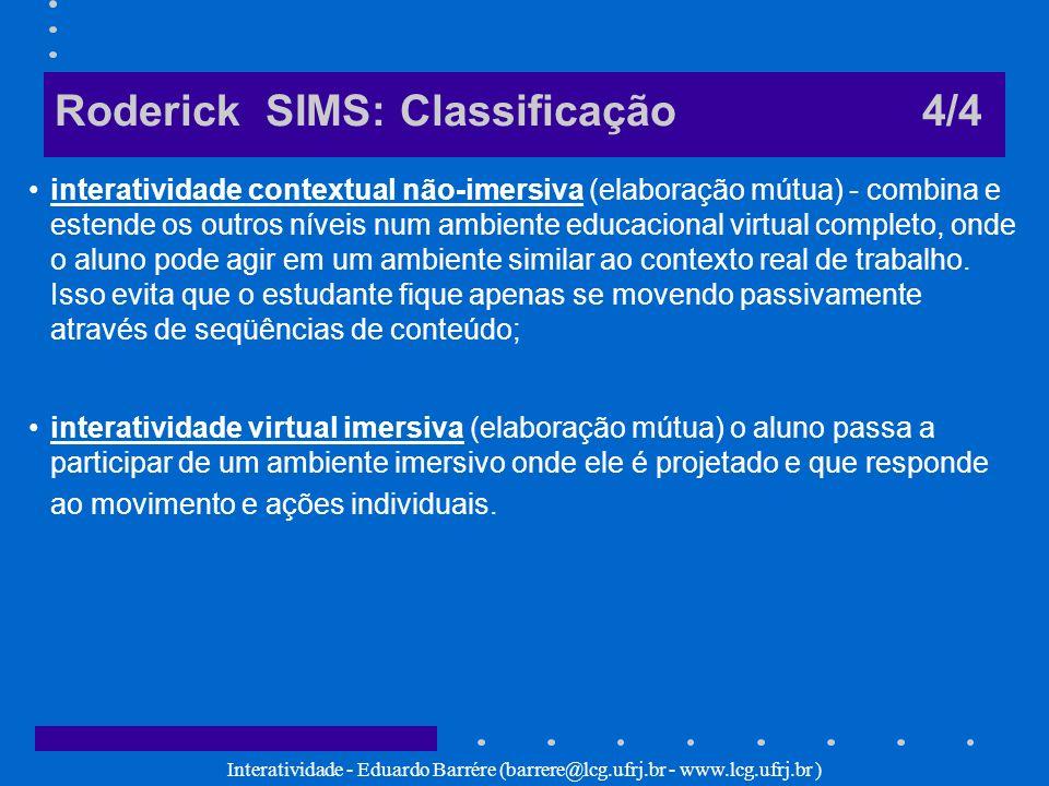 Interatividade - Eduardo Barrére (barrere@lcg.ufrj.br - www.lcg.ufrj.br ) Roderick SIMS: Classificação 4/4 interatividade contextual não-imersiva (ela