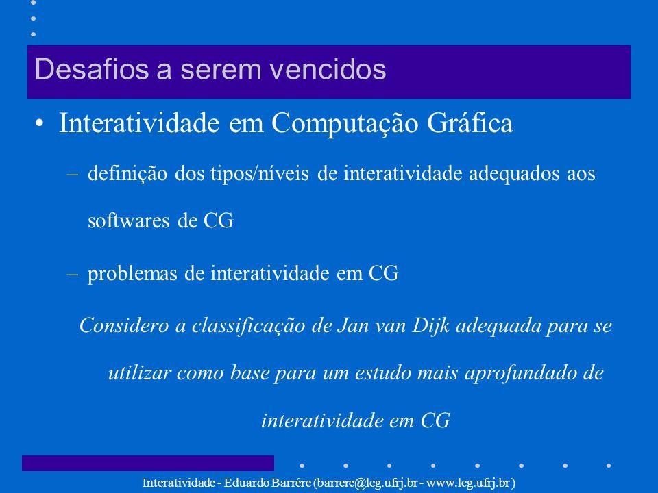 Interatividade - Eduardo Barrére (barrere@lcg.ufrj.br - www.lcg.ufrj.br ) Desafios a serem vencidos Interatividade em Computação Gráfica –definição do