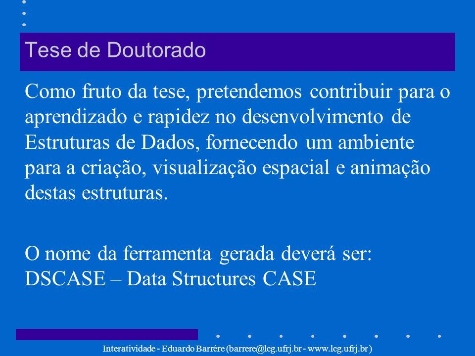 Interatividade - Eduardo Barrére (barrere@lcg.ufrj.br - www.lcg.ufrj.br ) Tese de Doutorado Alguns tópicos a serem abordados na tese: - visualização espacial de DS - animação de DS - interface com o usuário - interatividade