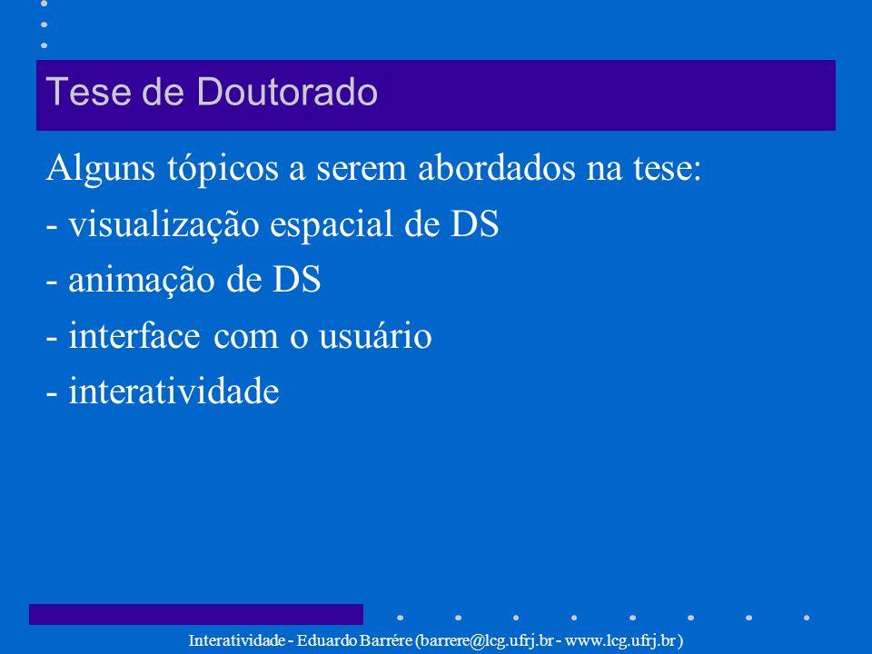 Interatividade - Eduardo Barrére (barrere@lcg.ufrj.br - www.lcg.ufrj.br ) Desafios a serem vencidos Interatividade em Computação Gráfica –definição dos tipos/níveis de interatividade adequados aos softwares de CG –problemas de interatividade em CG Considero a classificação de Jan van Dijk adequada para se utilizar como base para um estudo mais aprofundado de interatividade em CG