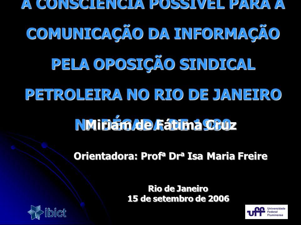 A CONSCIÊNCIA POSSÍVEL PARA A COMUNICAÇÃO DA INFORMAÇÃO PELA OPOSIÇÃO SINDICAL PETROLEIRA NO RIO DE JANEIRO NA DÉCADA DE 1980 Orientadora: Prof a Dr a
