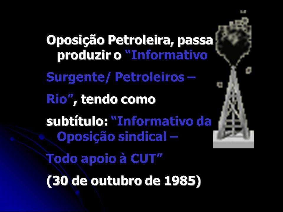 Oposição Petroleira, passa a produzir o Oposição Petroleira, passa a produzir o Informativo Surgente/ Petroleiros –, tendo como Rio, tendo como subtít