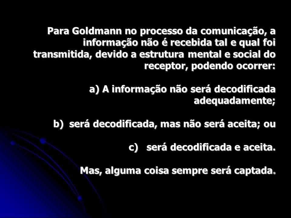 Para Goldmann no processo da comunicação, a informação não é recebida tal e qual foi transmitida, devido a estrutura mental e social do receptor, pode