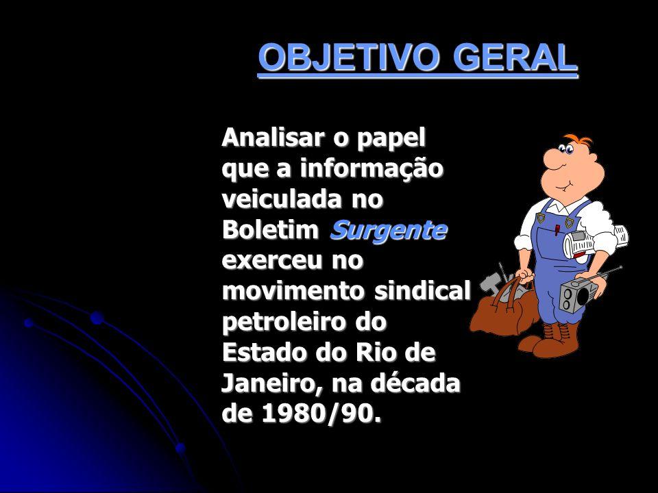 OBJETIVO GERAL Analisar o papel que a informação veiculada no Boletim Surgente exerceu no movimento sindical petroleiro do Estado do Rio de Janeiro, n