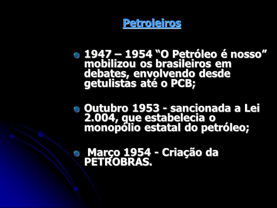 Petroleiros 1947 – 1954 O Petróleo é nosso mobilizou os brasileiros em debates, envolvendo desde getulistas até o PCB; Outubro 1953 - sancionada a Lei