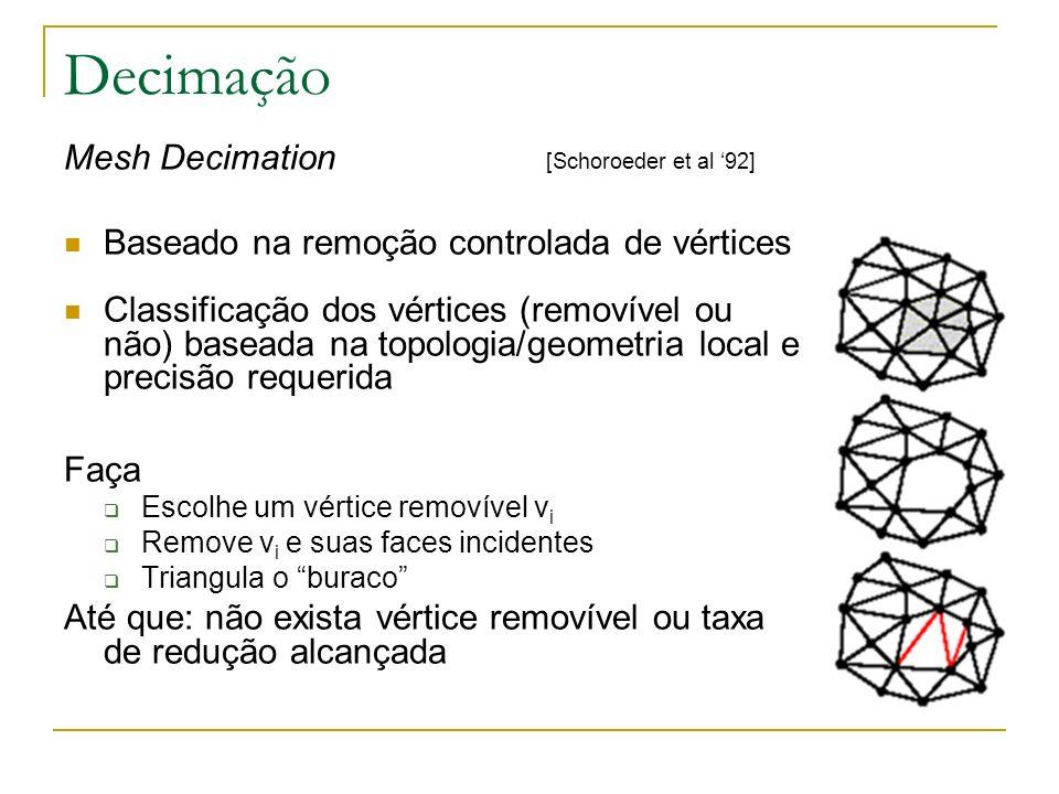 Decimação Mesh Decimation [Schoroeder et al 92] Baseado na remoção controlada de vértices Classificação dos vértices (removível ou não) baseada na top