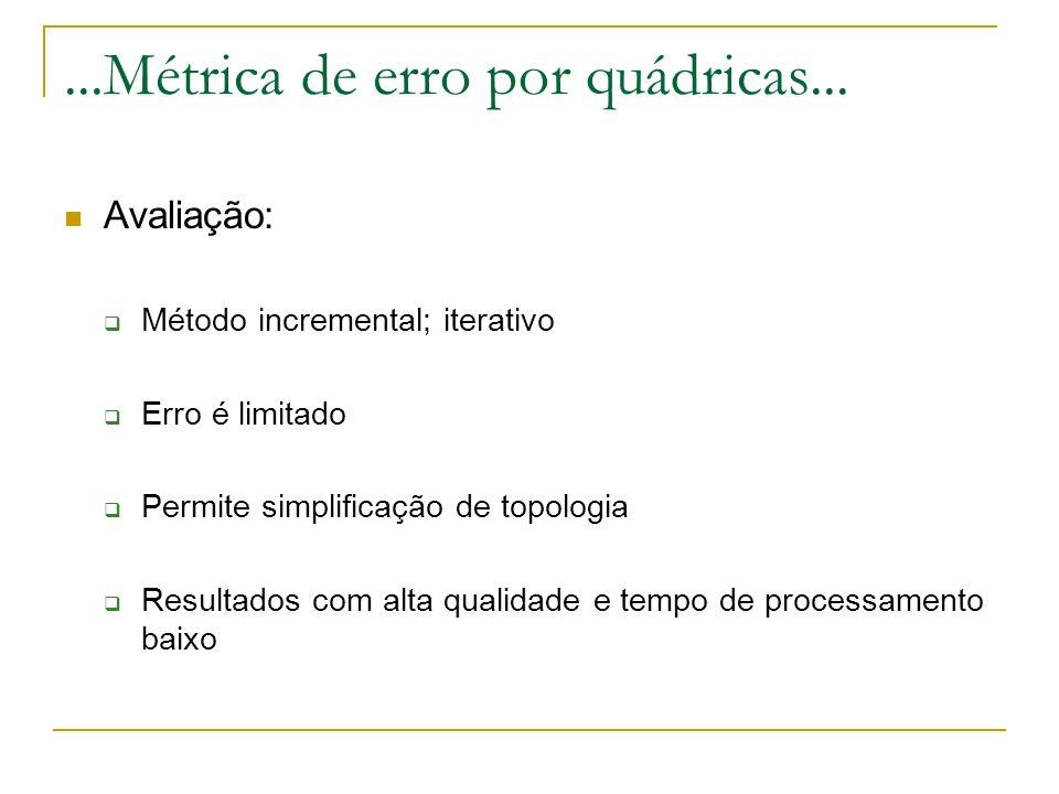 ...Métrica de erro por quádricas... Avaliação: Método incremental; iterativo Erro é limitado Permite simplificação de topologia Resultados com alta qu