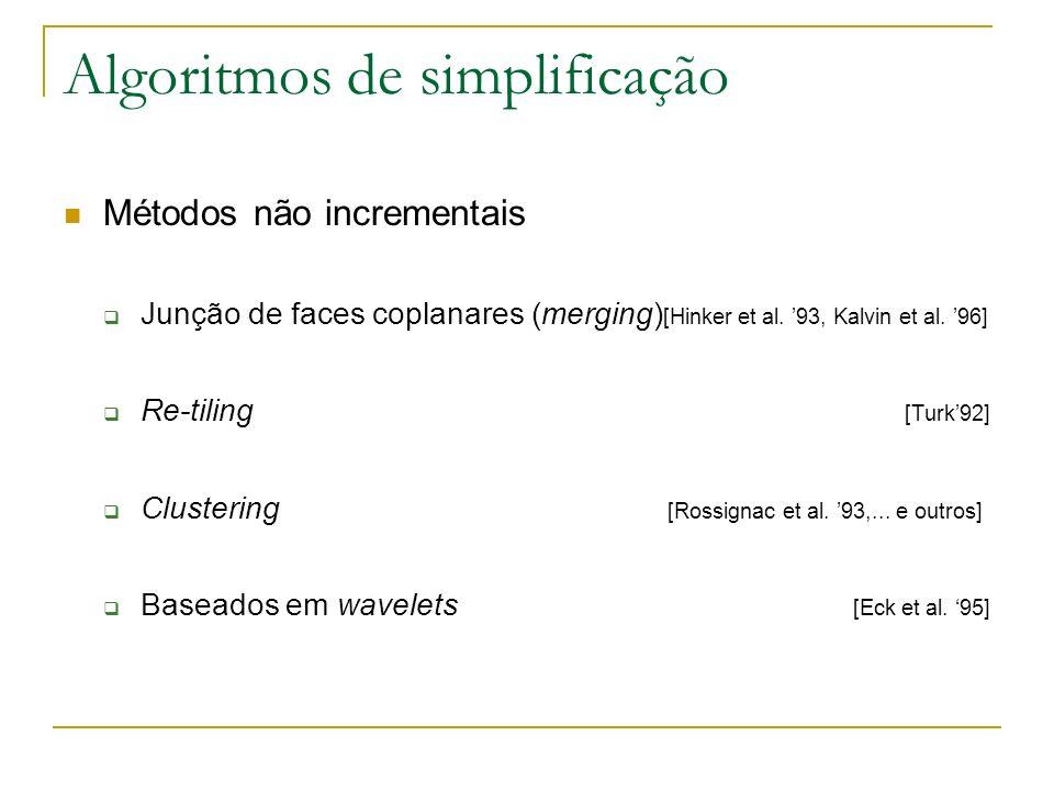 Algoritmos de simplificação Métodos não incrementais Junção de faces coplanares (merging) [Hinker et al. 93, Kalvin et al. 96] Re-tiling [Turk92] Clus