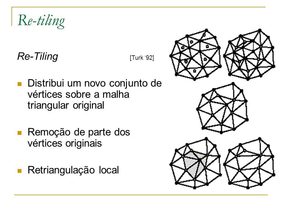 Re-tiling Re-Tiling [Turk 92] Distribui um novo conjunto de vértices sobre a malha triangular original Remoção de parte dos vértices originais Retrian