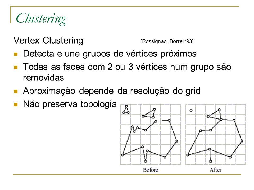 Clustering Vertex Clustering [Rossignac, Borrel 93] Detecta e une grupos de vértices próximos Todas as faces com 2 ou 3 vértices num grupo são removid