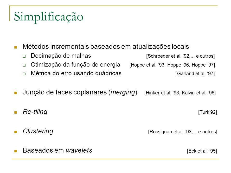Simplificação Métodos incrementais baseados em atualizações locais Decimação de malhas [Schroeder et al. 92,... e outros] Otimização da função de ener