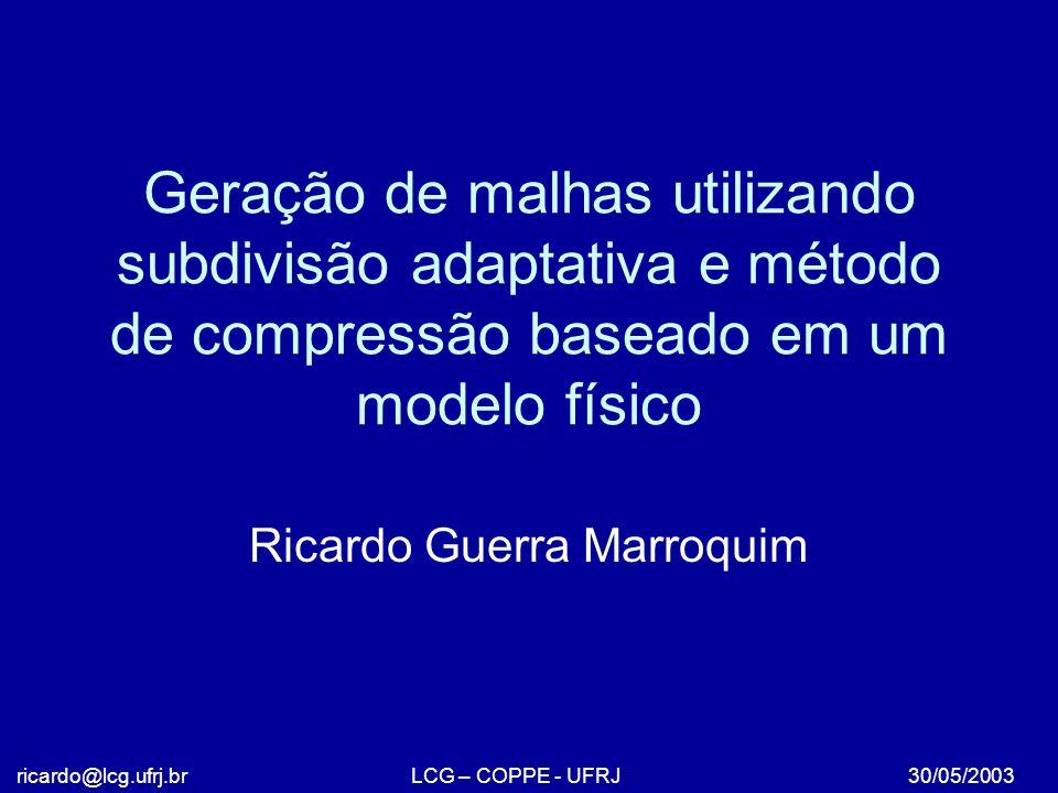 Geração de malhas utilizando subdivisão adaptativa e método de compressão baseado em um modelo físico Ricardo Guerra Marroquim 30/05/2003ricardo@lcg.ufrj.brLCG – COPPE - UFRJ