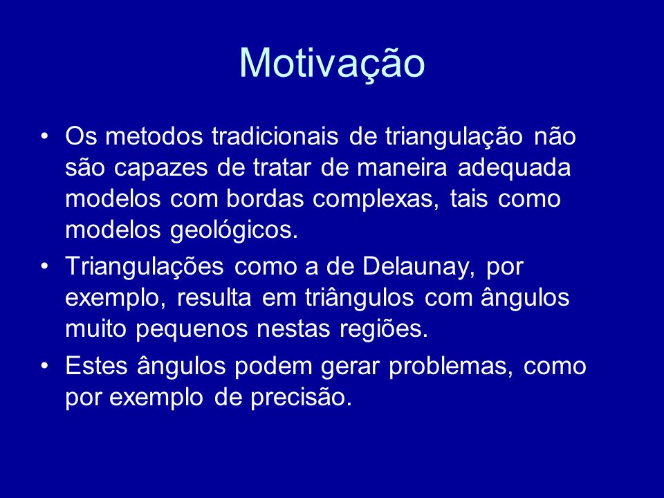 Motivação Os metodos tradicionais de triangulação não são capazes de tratar de maneira adequada modelos com bordas complexas, tais como modelos geológicos.