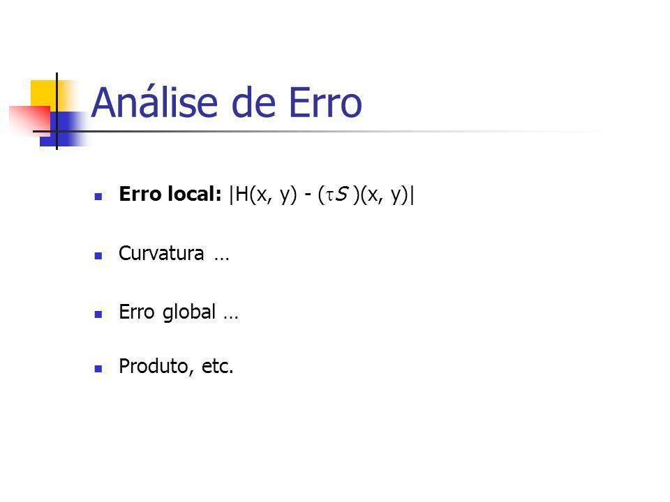 Análise de Erro Erro local:|H(x, y) - ( S )(x, y)| Curvatura … Erro global … Produto, etc.
