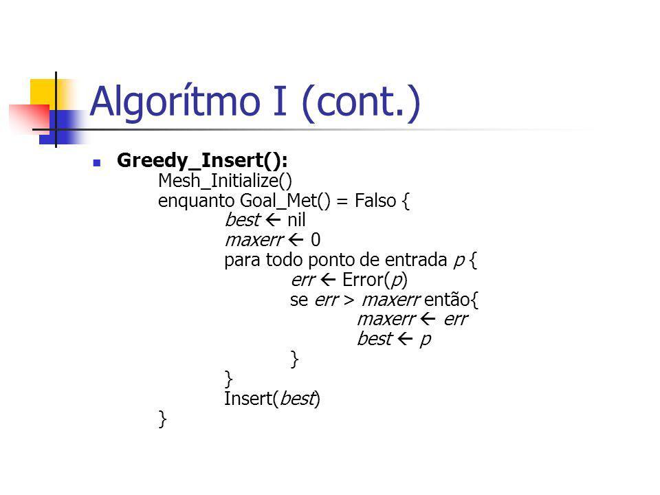 Algorítmo I (cont.) Greedy_Insert(): Mesh_Initialize() enquanto Goal_Met() = Falso { best nil maxerr 0 para todo ponto de entrada p { err Error(p) se