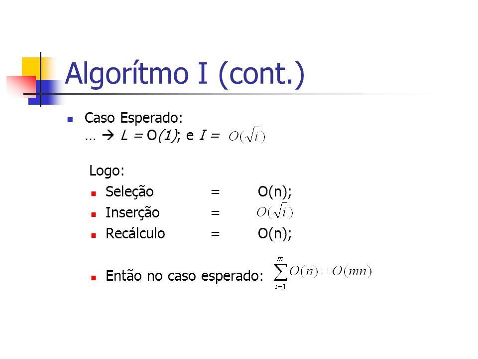 Algorítmo I (cont.) Caso Esperado: … L = O(1); e I = Logo: Seleção=O(n); Inserção= Recálculo=O(n); Então no caso esperado: