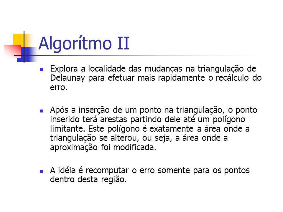 Algorítmo II Explora a localidade das mudanças na triangulação de Delaunay para efetuar mais rapidamente o recálculo do erro. Após a inserção de um po