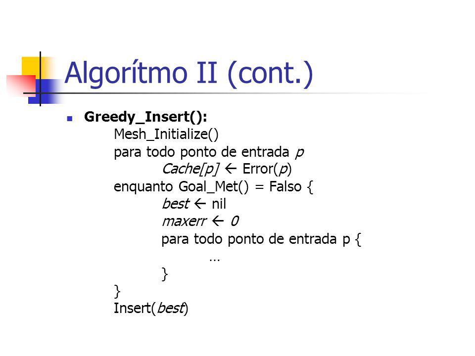 Algorítmo II (cont.) Greedy_Insert(): Mesh_Initialize() para todo ponto de entrada p Cache[p] Error(p) enquanto Goal_Met() = Falso { best nil maxerr 0