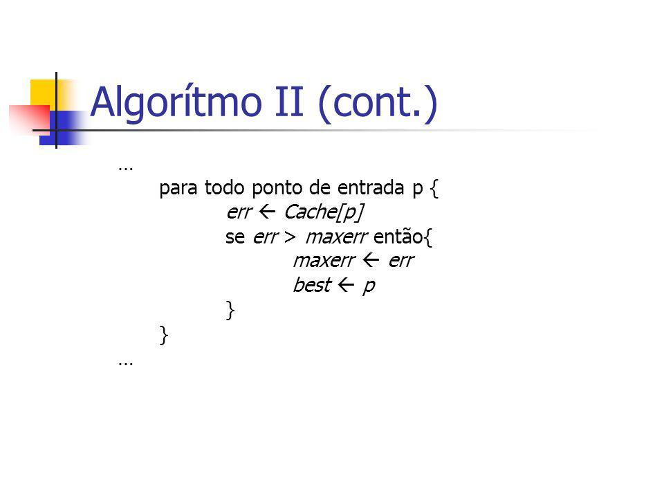 Algorítmo II (cont.) … para todo ponto de entrada p { err Cache[p] se err > maxerr então{ maxerr err best p } } …
