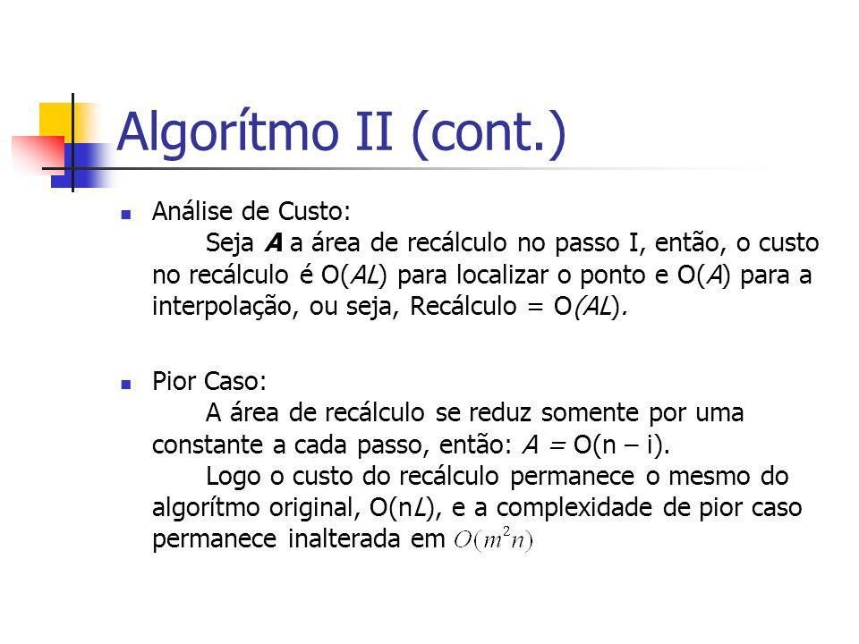 Algorítmo II (cont.) Análise de Custo: Seja A a área de recálculo no passo I, então, o custo no recálculo é O(AL) para localizar o ponto e O(A) para a