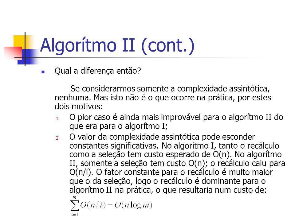 Algorítmo II (cont.) Qual a diferença então? Se considerarmos somente a complexidade assintótica, nenhuma. Mas isto não é o que ocorre na prática, por