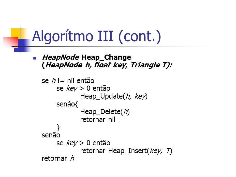 Algorítmo III (cont.) HeapNode Heap_Change (HeapNode h, float key, Triangle T): se h != nil então se key > 0 então Heap_Update(h, key) senão{ Heap_Del