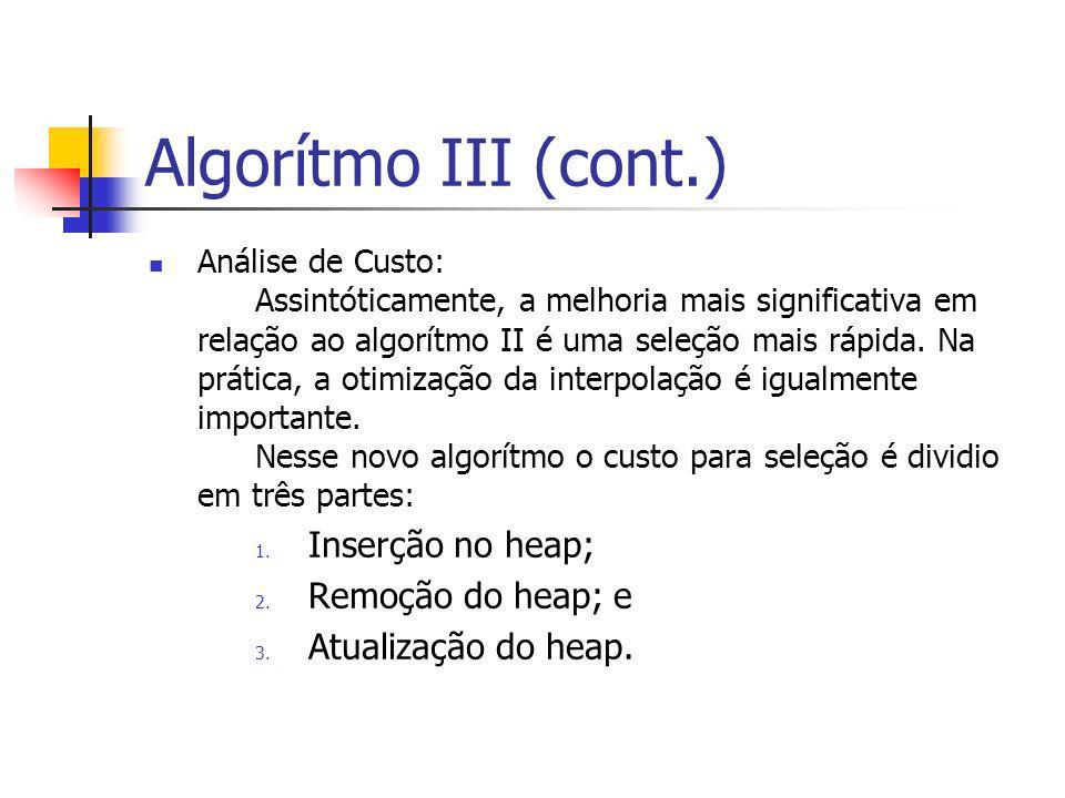 Algorítmo III (cont.) Análise de Custo: Assintóticamente, a melhoria mais significativa em relação ao algorítmo II é uma seleção mais rápida. Na práti
